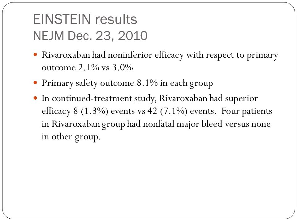 EINSTEIN results NEJM Dec. 23, 2010 Rivaroxaban had noninferior efficacy with respect to primary outcome 2.1% vs 3.0% Primary safety outcome 8.1% in e