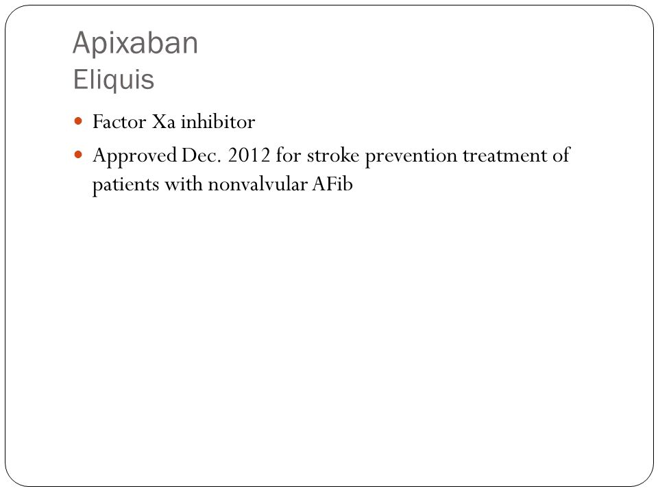 Apixaban Eliquis Factor Xa inhibitor Approved Dec.