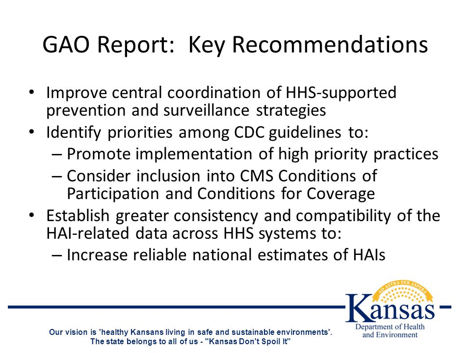 GAO Report: Key Recommendations Improve central coordination of HHS-supported prevention and surveillance strategies Identify priorities among CDC guidelines to: – Promote implementation of high priority practices – Consider inclusion into CMS Conditions of Participation and Conditions for Coverage Establish greater consistency and compatibility of the HAI-related data across HHS systems to: – Increase reliable national estimates of HAIs Our vision is healthy Kansans living in safe and sustainable environments .