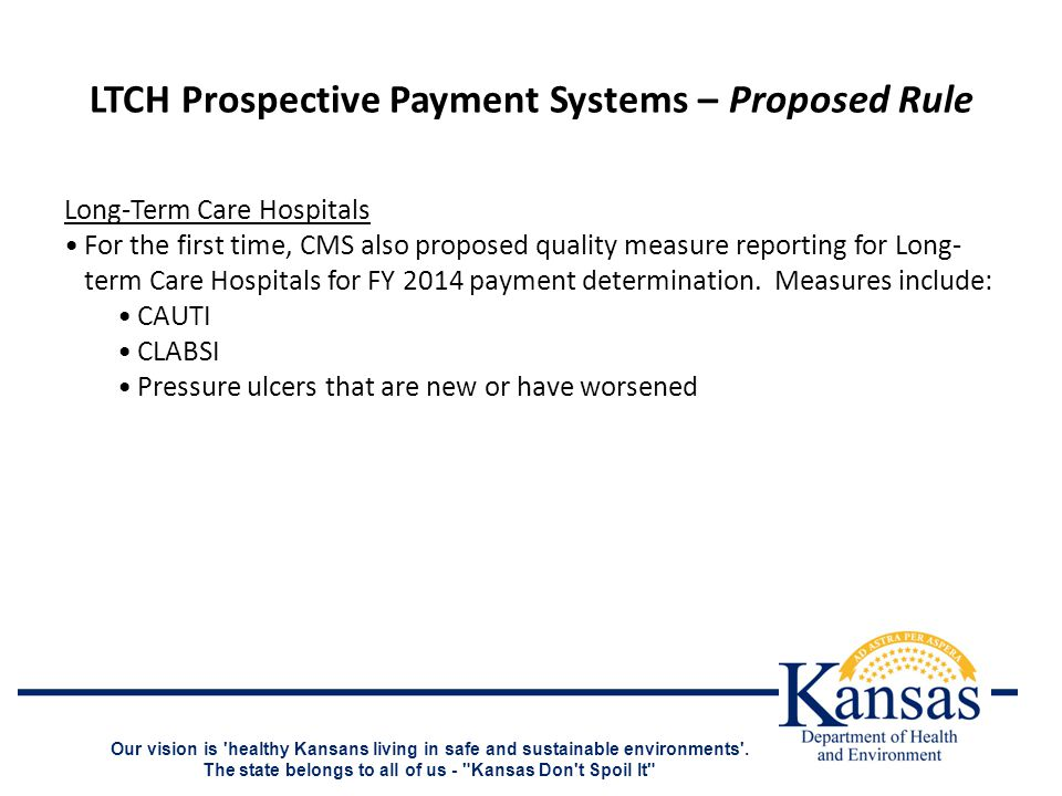 LTCH Prospective Payment Systems – Proposed Rule Long-Term Care Hospitals For the first time, CMS also proposed quality measure reporting for Long- term Care Hospitals for FY 2014 payment determination.