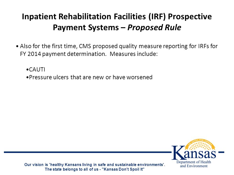 Inpatient Rehabilitation Facilities (IRF) Prospective Payment Systems – Proposed Rule Also for the first time, CMS proposed quality measure reporting for IRFs for FY 2014 payment determination.