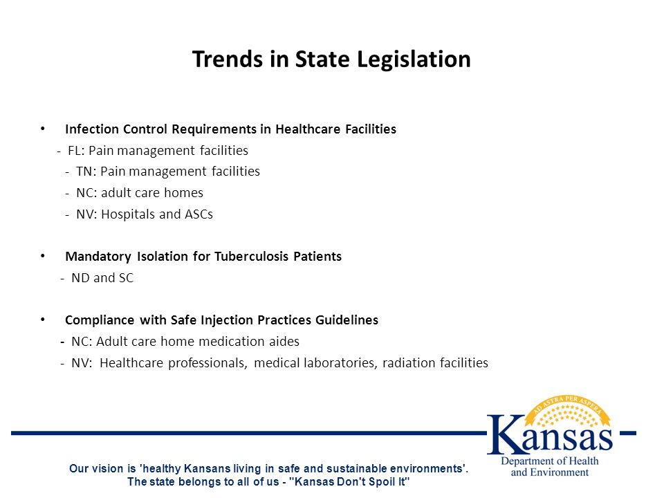 Trends in State Legislation Infection Control Requirements in Healthcare Facilities - FL: Pain management facilities - TN: Pain management facilities - NC: adult care homes - NV: Hospitals and ASCs Mandatory Isolation for Tuberculosis Patients - ND and SC Compliance with Safe Injection Practices Guidelines - NC: Adult care home medication aides - NV: Healthcare professionals, medical laboratories, radiation facilities Our vision is healthy Kansans living in safe and sustainable environments .