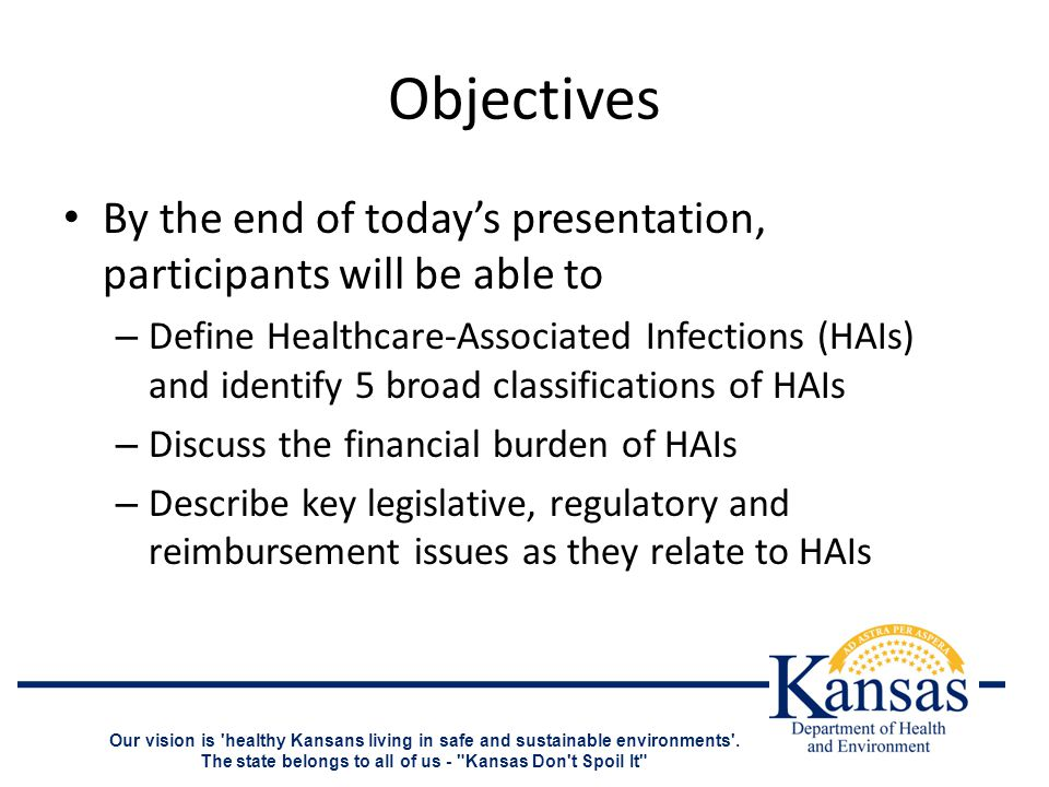 Objectives By the end of today's presentation, participants will be able to – Define Healthcare-Associated Infections (HAIs) and identify 5 broad classifications of HAIs – Discuss the financial burden of HAIs – Describe key legislative, regulatory and reimbursement issues as they relate to HAIs Our vision is healthy Kansans living in safe and sustainable environments .