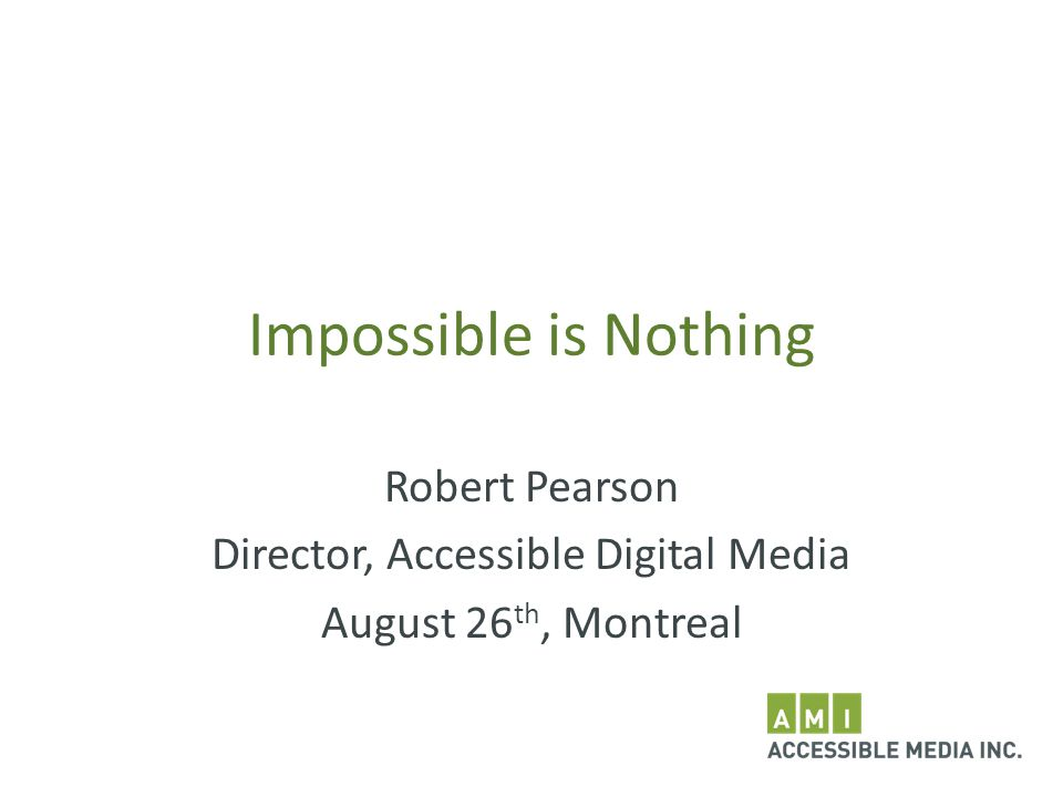 Impossible is Nothing Robert Pearson Director, Accessible Digital Media August 26 th, Montreal