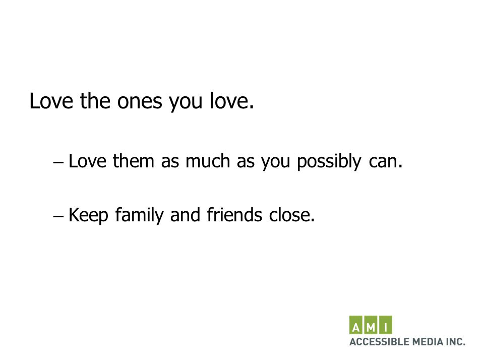 Love the ones you love. – Love them as much as you possibly can. – Keep family and friends close.