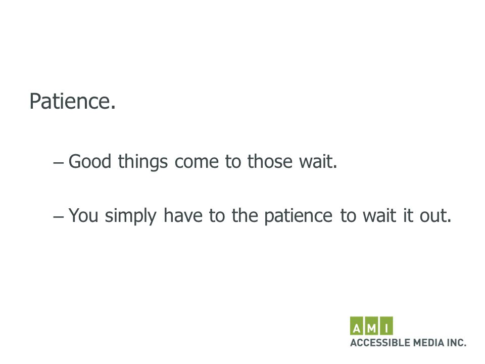 Patience. – Good things come to those wait. – You simply have to the patience to wait it out.