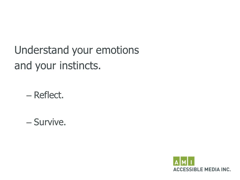 Understand your emotions and your instincts. – Reflect. – Survive.