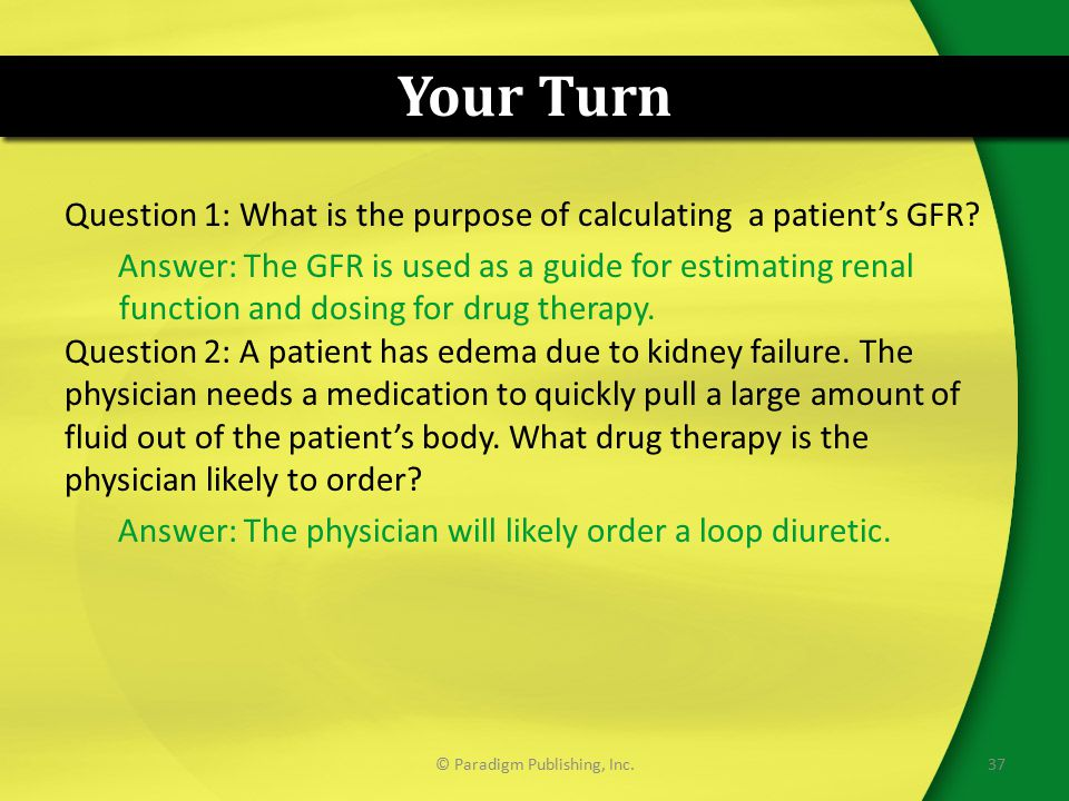 Your Turn Question 1: What is the purpose of calculating a patient's GFR? Answer: The GFR is used as a guide for estimating renal function and dosing