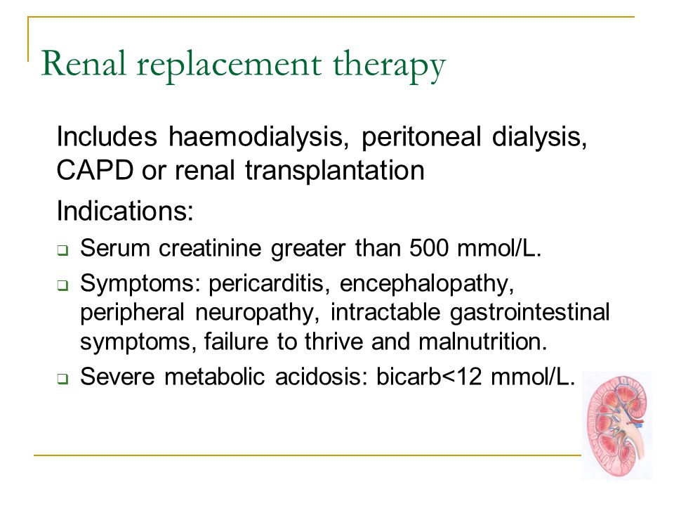 Renal replacement therapy Includes haemodialysis, peritoneal dialysis, CAPD or renal transplantation Indications:  Serum creatinine greater than 500 mmol/L.