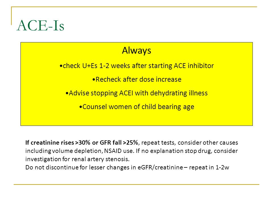 Always check U+Es 1-2 weeks after starting ACE inhibitor Recheck after dose increase Advise stopping ACEI with dehydrating illness Counsel women of child bearing age ACE-Is If creatinine rises >30% or GFR fall >25%, repeat tests, consider other causes including volume depletion, NSAID use.