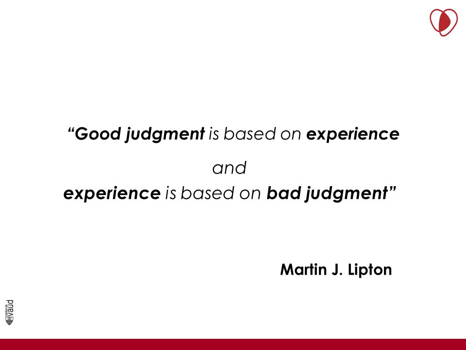 Good judgment is based on experience Martin J. Lipton and experience is based on bad judgment