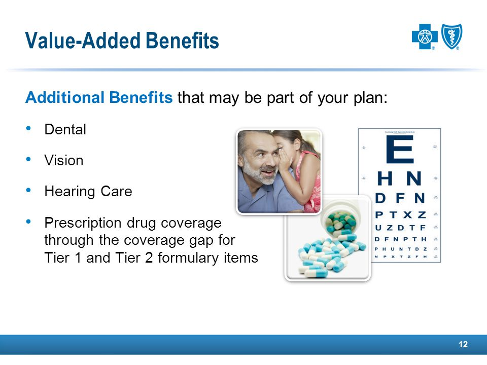 Value-Added Benefits Additional Benefits that may be part of your plan: Dental Vision Hearing Care Prescription drug coverage through the coverage gap for Tier 1 and Tier 2 formulary items 12