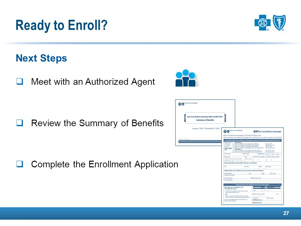 Next Steps  Meet with an Authorized Agent  Review the Summary of Benefits  Complete the Enrollment Application 27 Ready to Enroll?