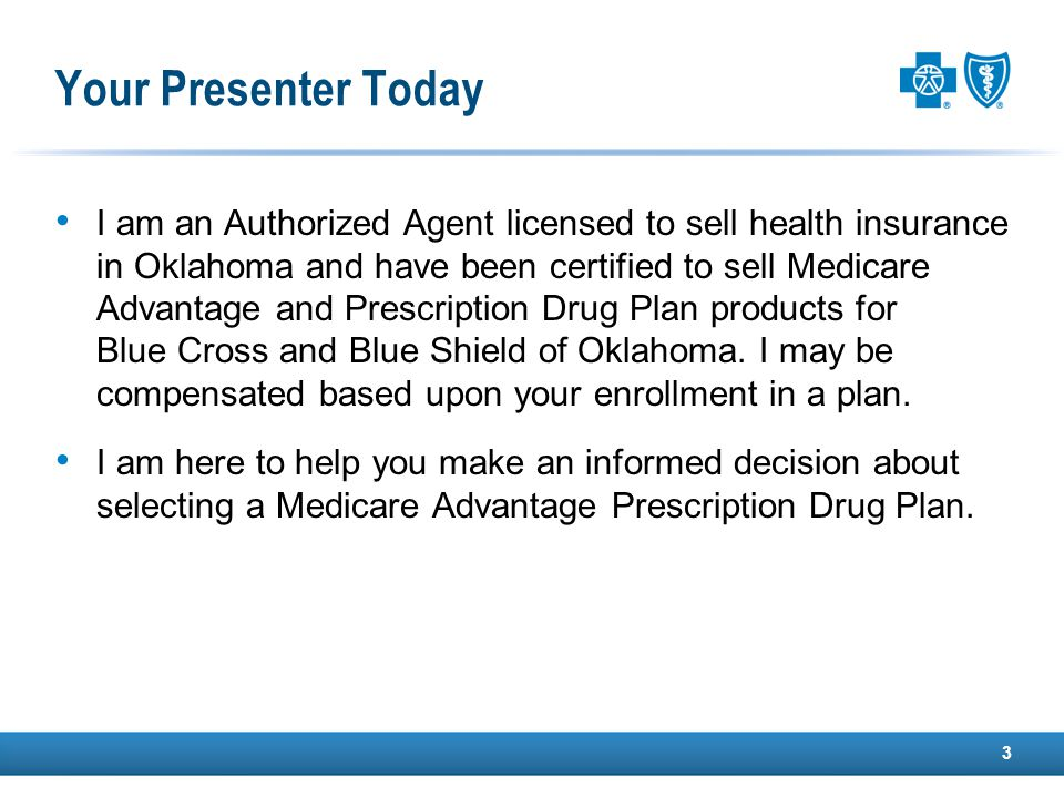 Your Presenter Today I am an Authorized Agent licensed to sell health insurance in Oklahoma and have been certified to sell Medicare Advantage and Prescription Drug Plan products for Blue Cross and Blue Shield of Oklahoma.