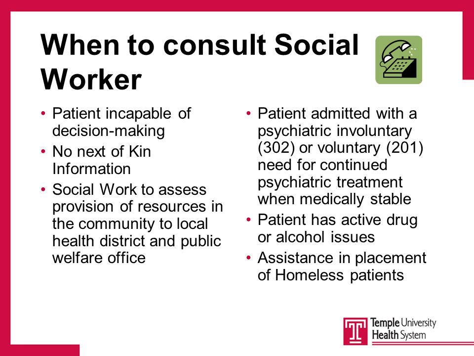 When to consult Social Worker Patient incapable of decision-making No next of Kin Information Social Work to assess provision of resources in the community to local health district and public welfare office Patient admitted with a psychiatric involuntary (302) or voluntary (201) need for continued psychiatric treatment when medically stable Patient has active drug or alcohol issues Assistance in placement of Homeless patients