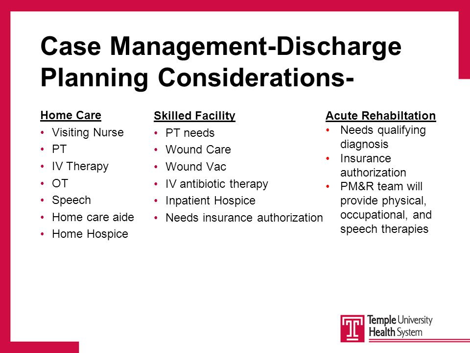 Case Management-Discharge Planning Considerations- Home Care Visiting Nurse PT IV Therapy OT Speech Home care aide Home Hospice Skilled Facility PT needs Wound Care Wound Vac IV antibiotic therapy Inpatient Hospice Needs insurance authorization Acute Rehabiltation Needs qualifying diagnosis Insurance authorization PM&R team will provide physical, occupational, and speech therapies