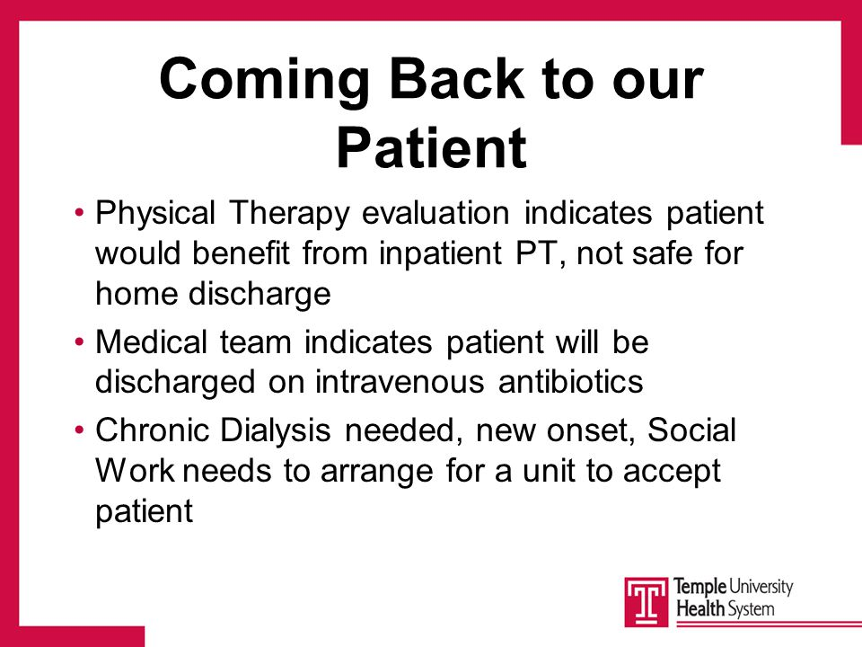 Coming Back to our Patient Physical Therapy evaluation indicates patient would benefit from inpatient PT, not safe for home discharge Medical team indicates patient will be discharged on intravenous antibiotics Chronic Dialysis needed, new onset, Social Work needs to arrange for a unit to accept patient