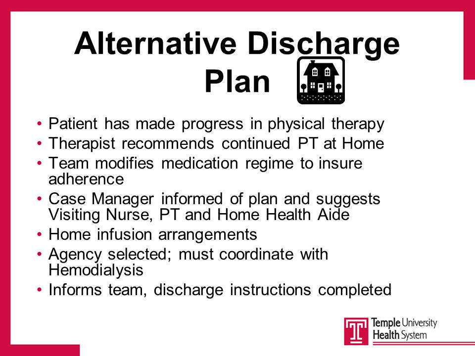 Alternative Discharge Plan Patient has made progress in physical therapy Therapist recommends continued PT at Home Team modifies medication regime to insure adherence Case Manager informed of plan and suggests Visiting Nurse, PT and Home Health Aide Home infusion arrangements Agency selected; must coordinate with Hemodialysis Informs team, discharge instructions completed