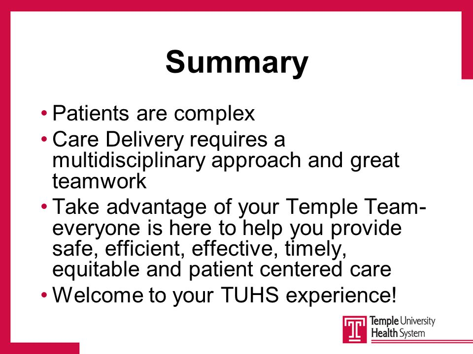 Summary Patients are complex Care Delivery requires a multidisciplinary approach and great teamwork Take advantage of your Temple Team- everyone is here to help you provide safe, efficient, effective, timely, equitable and patient centered care Welcome to your TUHS experience!