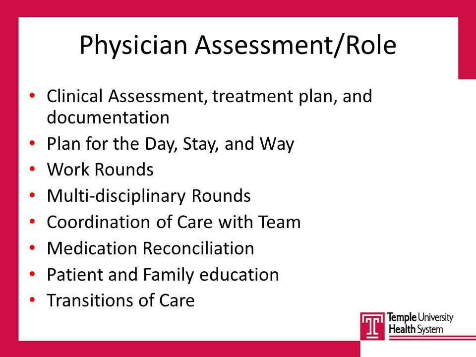 Physician Assessment/Role Clinical Assessment, treatment plan, and documentation Plan for the Day, Stay, and Way Work Rounds Multi-disciplinary Rounds Coordination of Care with Team Medication Reconciliation Patient and Family education Transitions of Care