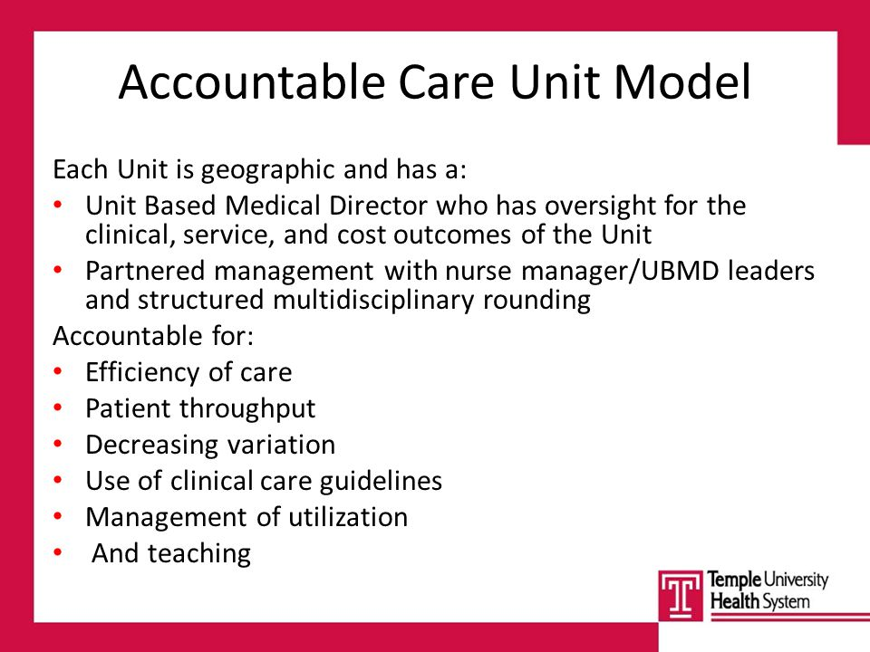 Accountable Care Unit Model Each Unit is geographic and has a: Unit Based Medical Director who has oversight for the clinical, service, and cost outcomes of the Unit Partnered management with nurse manager/UBMD leaders and structured multidisciplinary rounding Accountable for: Efficiency of care Patient throughput Decreasing variation Use of clinical care guidelines Management of utilization And teaching