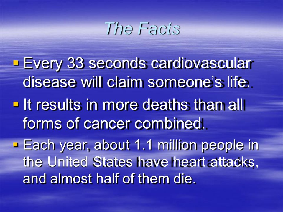 The Facts  Every 33 seconds cardiovascular disease will claim someone's life.  It results in more deaths than all forms of cancer combined.  Each y