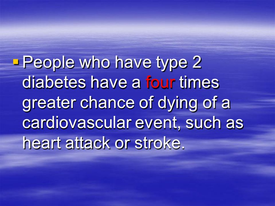  People who have type 2 diabetes have a four times greater chance of dying of a cardiovascular event, such as heart attack or stroke.