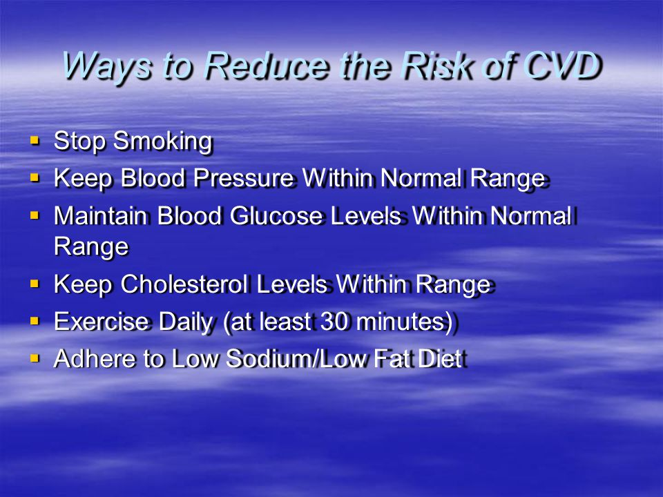 Ways to Reduce the Risk of CVD  Stop Smoking  Keep Blood Pressure Within Normal Range  Maintain Blood Glucose Levels Within Normal Range  Keep Cho