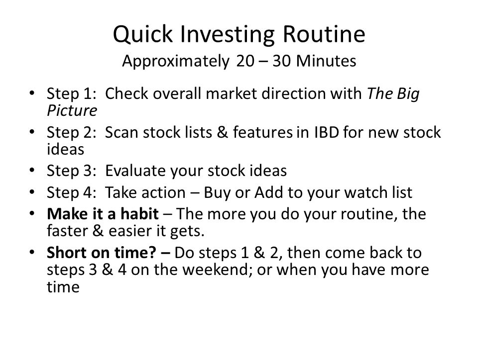 Quick Investing Routine Approximately 20 – 30 Minutes Step 1: Check overall market direction with The Big Picture Step 2: Scan stock lists & features in IBD for new stock ideas Step 3: Evaluate your stock ideas Step 4: Take action – Buy or Add to your watch list Make it a habit – The more you do your routine, the faster & easier it gets.
