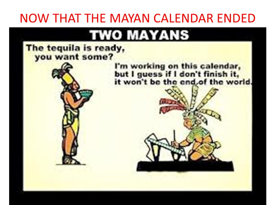 NOW THAT THE MAYAN CALENDAR ENDED