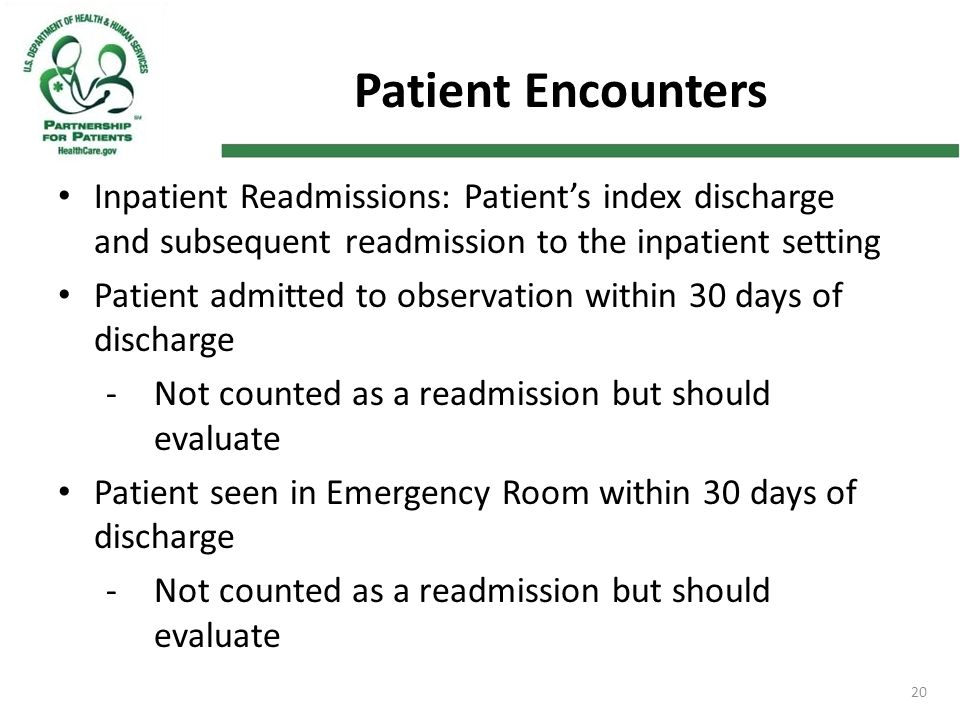 20 Patient Encounters Inpatient Readmissions: Patient's index discharge and subsequent readmission to the inpatient setting Patient admitted to observation within 30 days of discharge -Not counted as a readmission but should evaluate Patient seen in Emergency Room within 30 days of discharge -Not counted as a readmission but should evaluate