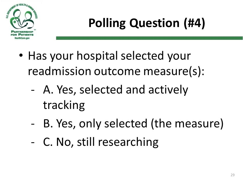 29 Polling Question (#4) Has your hospital selected your readmission outcome measure(s): -A. Yes, selected and actively tracking -B. Yes, only selecte