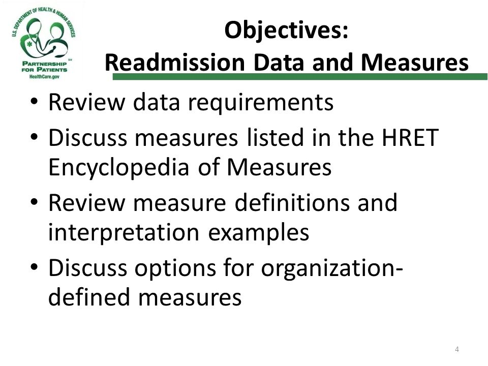 Objectives: Readmission Data and Measures Review data requirements Discuss measures listed in the HRET Encyclopedia of Measures Review measure definitions and interpretation examples Discuss options for organization- defined measures 4