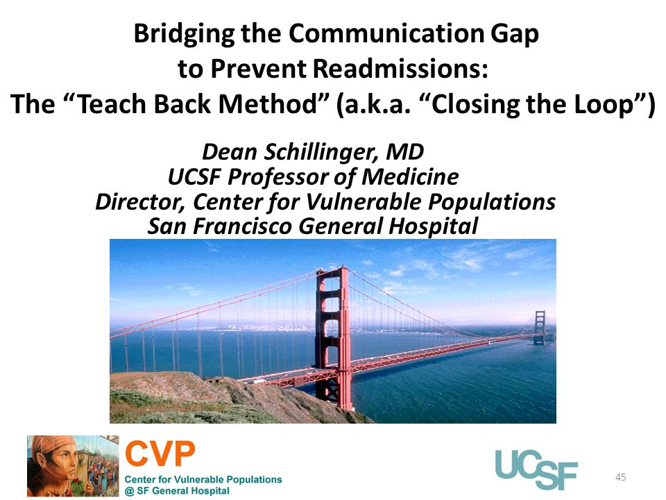 45 Dean Schillinger, MD UCSF Professor of Medicine Director, Center for Vulnerable Populations San Francisco General Hospital Bridging the Communication Gap to Prevent Readmissions: The Teach Back Method (a.k.a.