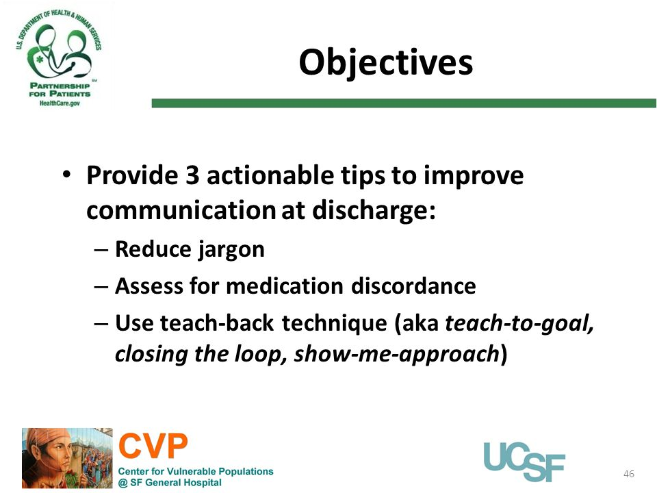 Objectives 46 Provide 3 actionable tips to improve communication at discharge: – Reduce jargon – Assess for medication discordance – Use teach-back te