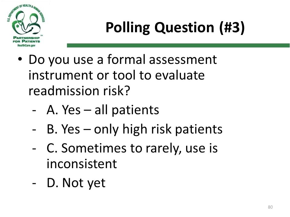 80 Polling Question (#3) Do you use a formal assessment instrument or tool to evaluate readmission risk? -A. Yes – all patients -B. Yes – only high ri