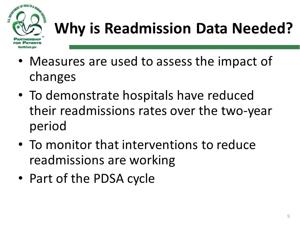 9 Why is Readmission Data Needed? Measures are used to assess the impact of changes To demonstrate hospitals have reduced their readmissions rates ove