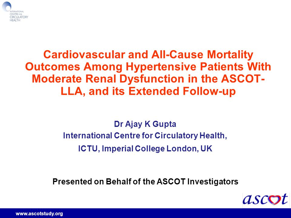 www.ascotstudy.org Cardiovascular and All-Cause Mortality Outcomes Among Hypertensive Patients With Moderate Renal Dysfunction in the ASCOT- LLA, and its Extended Follow-up Dr Ajay K Gupta International Centre for Circulatory Health, ICTU, Imperial College London, UK Presented on Behalf of the ASCOT Investigators