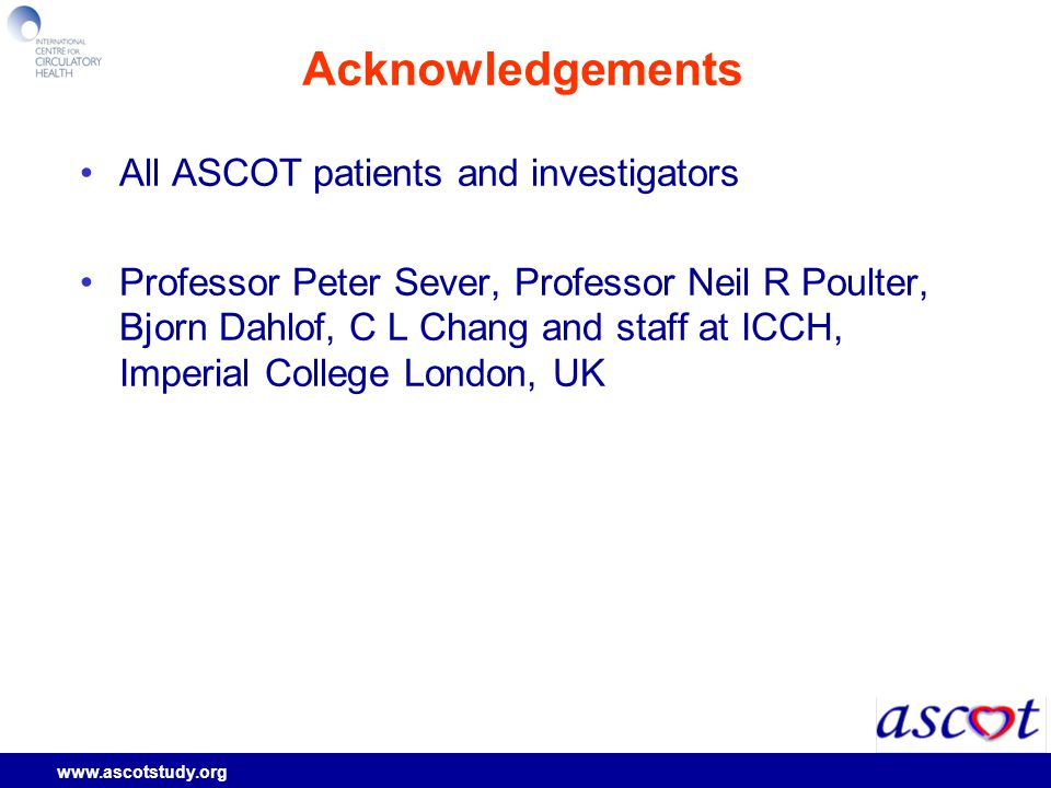 www.ascotstudy.org Acknowledgements All ASCOT patients and investigators Professor Peter Sever, Professor Neil R Poulter, Bjorn Dahlof, C L Chang and staff at ICCH, Imperial College London, UK