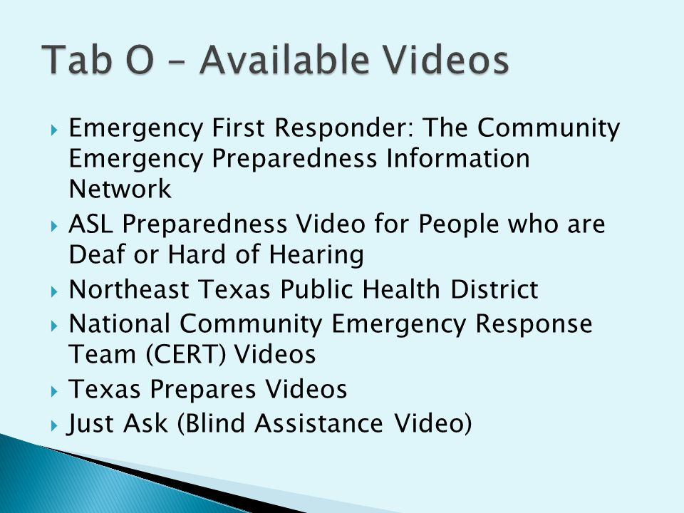  Emergency First Responder: The Community Emergency Preparedness Information Network  ASL Preparedness Video for People who are Deaf or Hard of Hearing  Northeast Texas Public Health District  National Community Emergency Response Team (CERT) Videos  Texas Prepares Videos  Just Ask (Blind Assistance Video)