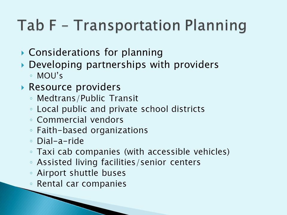  Considerations for planning  Developing partnerships with providers ◦ MOU's  Resource providers ◦ Medtrans/Public Transit ◦ Local public and private school districts ◦ Commercial vendors ◦ Faith-based organizations ◦ Dial-a-ride ◦ Taxi cab companies (with accessible vehicles) ◦ Assisted living facilities/senior centers ◦ Airport shuttle buses ◦ Rental car companies