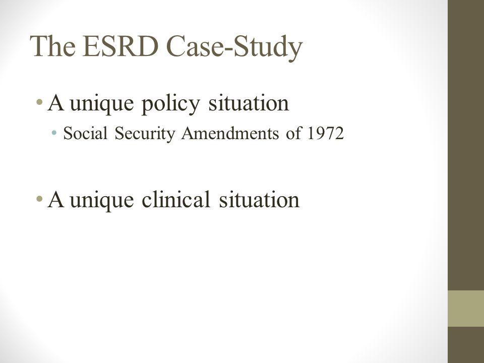 The ESRD Case-Study A unique policy situation Social Security Amendments of 1972 A unique clinical situation