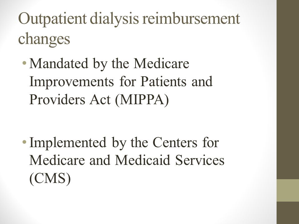 Outpatient dialysis reimbursement changes Mandated by the Medicare Improvements for Patients and Providers Act (MIPPA) Implemented by the Centers for Medicare and Medicaid Services (CMS)