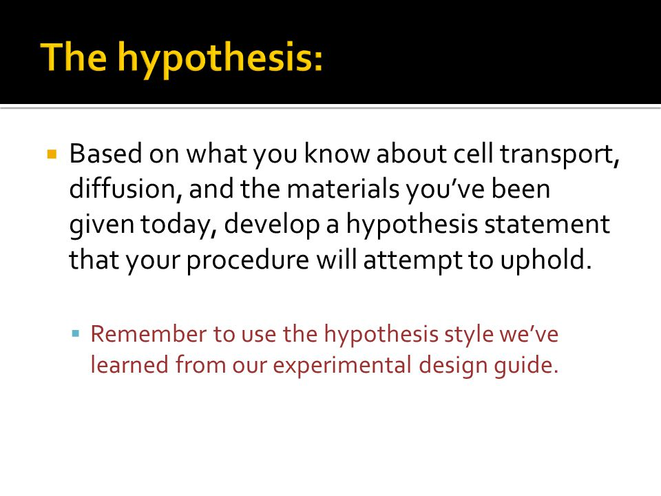  Based on what you know about cell transport, diffusion, and the materials you've been given today, develop a hypothesis statement that your procedur