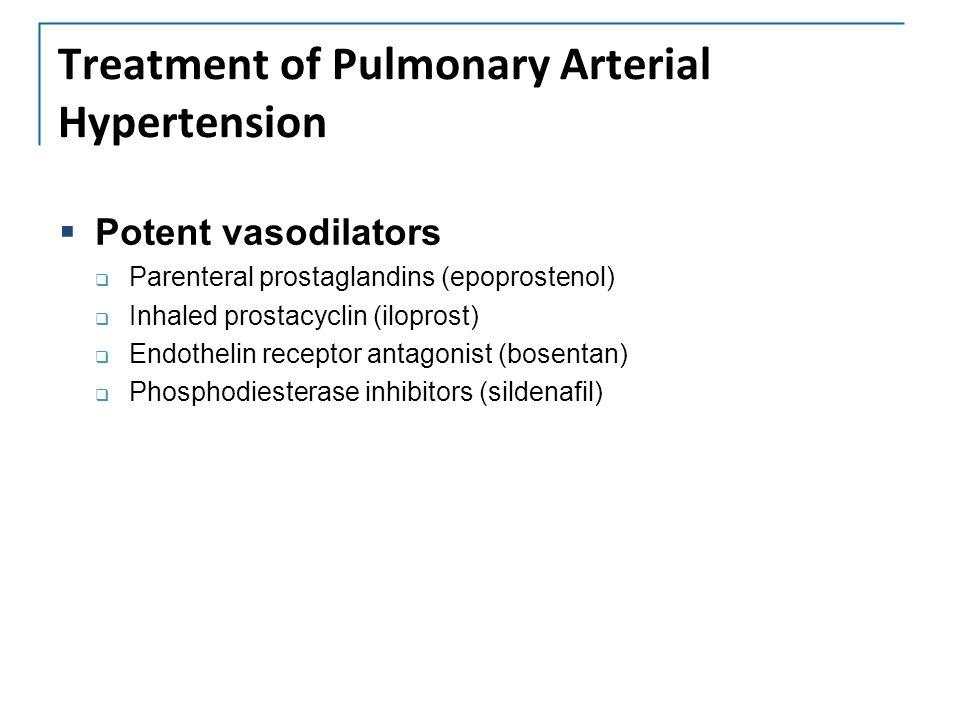 Treatment of Pulmonary Arterial Hypertension  Potent vasodilators  Parenteral prostaglandins (epoprostenol)  Inhaled prostacyclin (iloprost)  Endothelin receptor antagonist (bosentan)  Phosphodiesterase inhibitors (sildenafil)