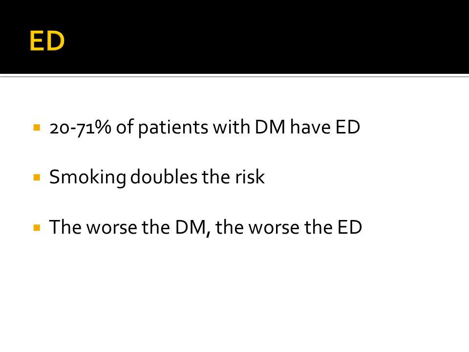 20-71% of patients with DM have ED  Smoking doubles the risk  The worse the DM, the worse the ED