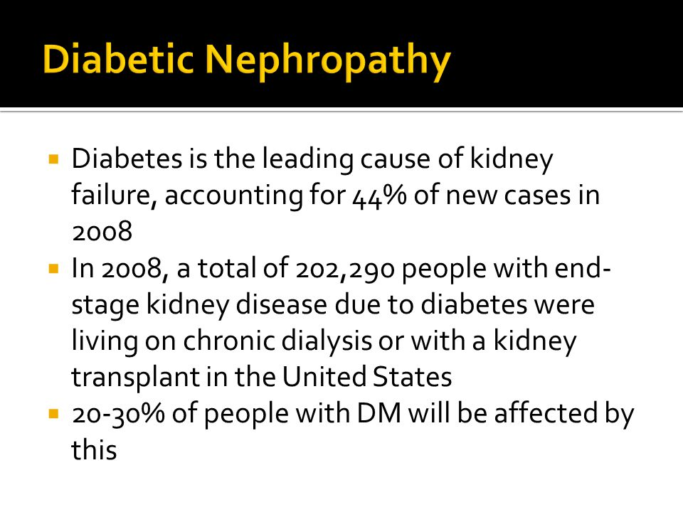  Diabetes is the leading cause of kidney failure, accounting for 44% of new cases in 2008  In 2008, a total of 202,290 people with end- stage kidney disease due to diabetes were living on chronic dialysis or with a kidney transplant in the United States  20-30% of people with DM will be affected by this