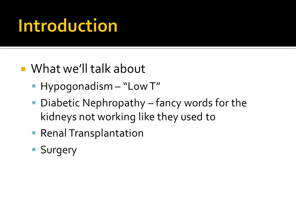  What we'll talk about  Hypogonadism – Low T  Diabetic Nephropathy – fancy words for the kidneys not working like they used to  Renal Transplantation  Surgery