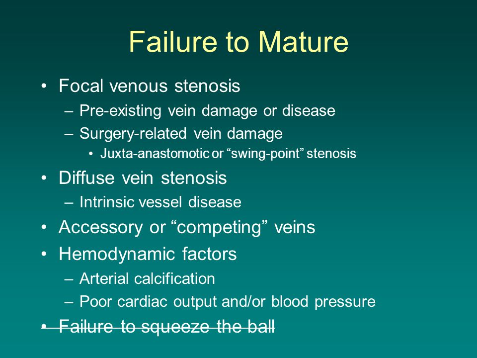 """Failure to Mature Focal venous stenosis –Pre-existing vein damage or disease –Surgery-related vein damage Juxta-anastomotic or """"swing-point"""" stenosis"""