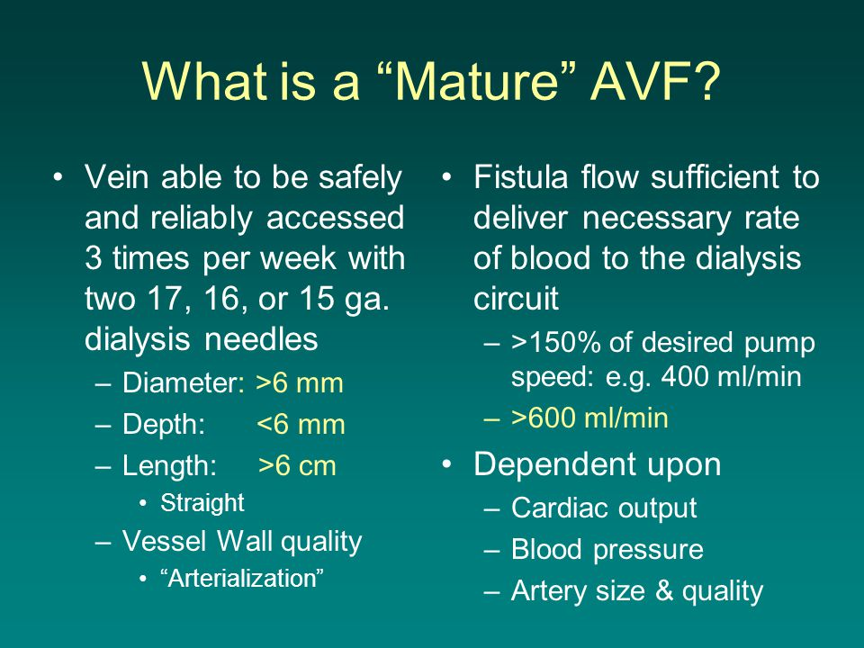 """What is a """"Mature"""" AVF? Vein able to be safely and reliably accessed 3 times per week with two 17, 16, or 15 ga. dialysis needles –Diameter: >6 mm –De"""